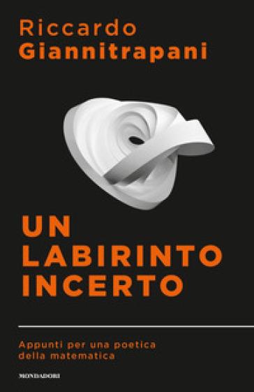 Un labirinto incerto. Appunti per una poetica della matematica - Riccardo Giannitrapani | Thecosgala.com