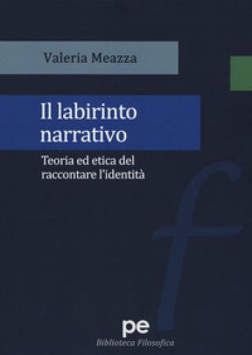 Il labirinto narrativo. Teoria ed etica del raccontare l'identità - Valeria Meazza | Rochesterscifianimecon.com