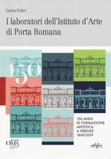 I laboratori dell'istituto d'arte di Porta Romana. 150 anni di formazione artistica a Firenze 1869-2019. Ediz. italiana e inglese - Laura Felici |
