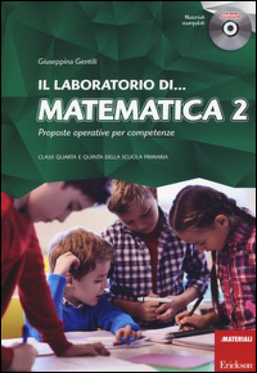 Il laboratorio di... Matematica. Proposte operative per competenze. Classi quarta e quinta della scuola primaria. Con CD-ROM. 2. - Giuseppina Gentili |