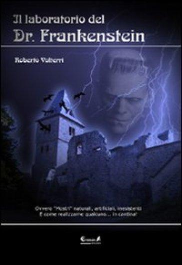 Il laboratorio del dottor Frankenstein. Ovvero mostri naturali, artificiali e inesistenti - Roberto Volterri |