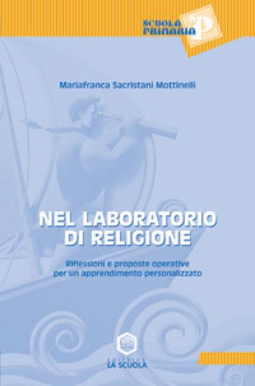 Nel laboratorio di religione. Riflessioni e proposte operative per un apprendimento personalizzato - M. Franca Sacristani Mottinelli |