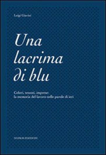 Una lacrima di blu. Colori, tessuti, imprese. La memoria del lavoro nelle parole di ieri - Luigi Giavini pdf epub
