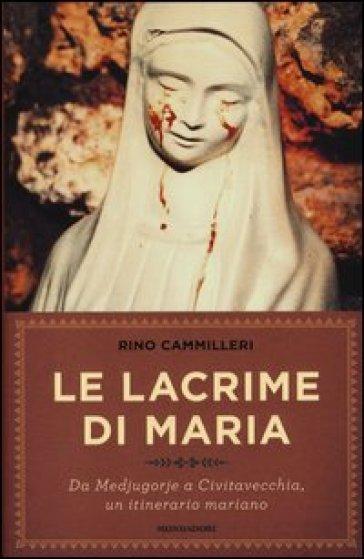 Le lacrime di Maria. Da Medjugorje a Civitavecchia, un itinerario mariano - Rino Cammilleri | Rochesterscifianimecon.com
