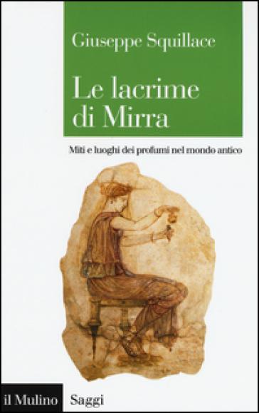 Le lacrime di Mirra. Miti e luoghi dei profumi nel mondo antico - Giuseppe Squillace  