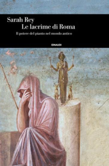 Le lacrime di Roma. Il potere del pianto nel mondo antico - Sarah Rey | Thecosgala.com