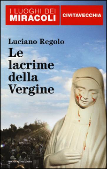 Le lacrime della Vergine. Civitavecchia - Luciano Regolo  