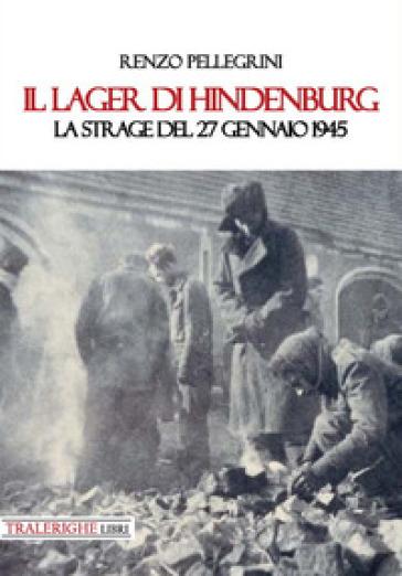 Il lager di Hindenburg. La strage del 27 gennaio 1945 - Renzo Pellegrini   Kritjur.org