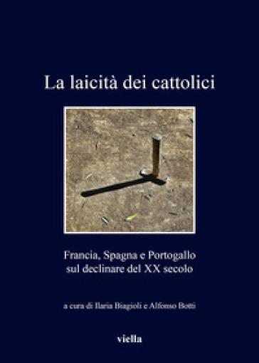 La laicità dei cattolici. Francia, Spagna e Portogallo sul declinare del XX secolo - I. Biagioli | Jonathanterrington.com