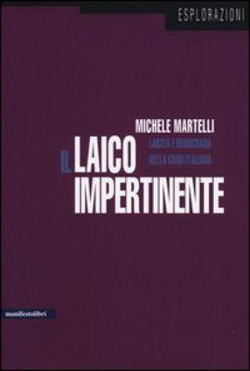 Il laico impertinente. Laicità e democrazia nella crisi italiana - Michele Martelli  