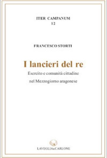 I lancieri del re. Esercito e comunità cittadina nel Mezzogiorno aragonese - Francesco Storti |