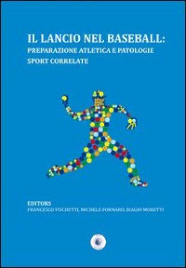 Il lancio nel baseball. Preparazione atletica e patologie sport correlate - Francesco Fischetti |