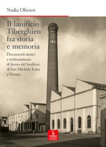 Il lanificio Tiberghien fra storia e memoria. Documenti storici e testimonianze di lavoro del lanificio di San Michele Extra a Verona - Nadia Olivieri |