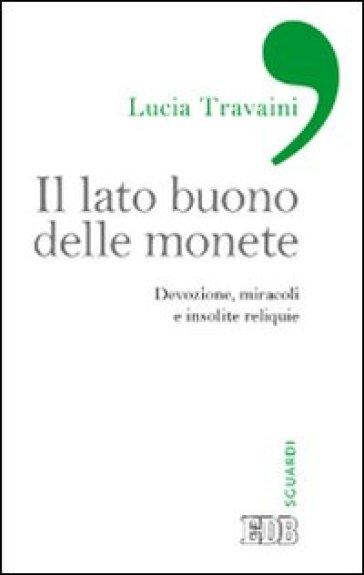 Il lato buono delle monete. Devozione, miracoli e insolite reliquie - Lucia Travaini   Thecosgala.com