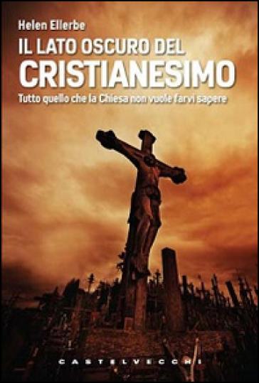Il lato oscuro del Cristianesimo. Tutto quello che la Chiesa non vuole farvi sapere - Helen Ellerbe |