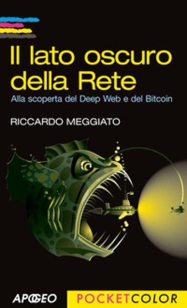 Il lato oscuro della rete. Alla scoperta del Deep Web e del Bitcoin - Riccardo Meggiato |