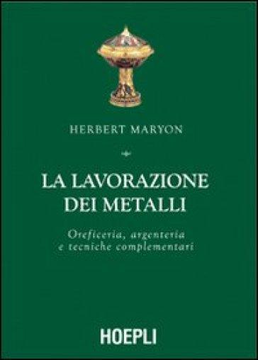 La lavorazione dei metalli. Oreficeria, argenteria e tecniche complementari - Herbert Maryon | Rochesterscifianimecon.com