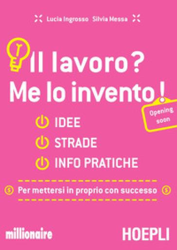 Il lavoro? Me lo invento! Idee, strade, info pratiche per mettersi in proprio con successo - Lucia Ingrosso |