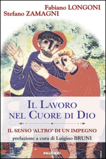 Il lavoro nel cuore di Dio. Il senso «Altro» di un impegno - Fabiano Longoni |