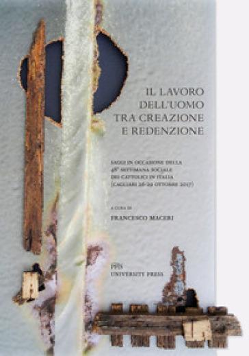 Il lavoro dell'uomo tra creazione e redenzione. Saggi in occasione della 48ª settimana sociale dei cattolici in Italia (Cagliari, 26-29 ottobre 2017) - F. Maceri |