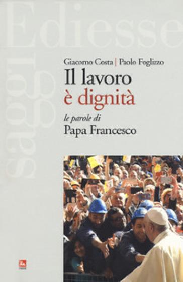 Il lavoro è dignità. Le parole di papa Francesco - Giacomo Costa |