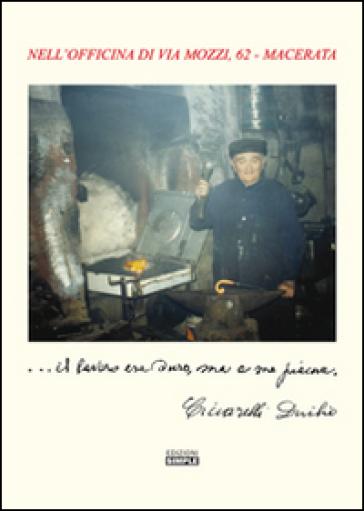 ... Il lavoro era duro, ma a me piace. Nell'officina di via Mozzi, 62 Macerata - Duilio Ciccarelli   Jonathanterrington.com