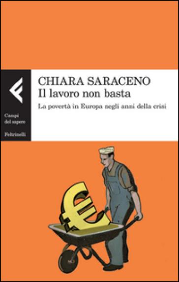 Il lavoro non basta. La povertà in Europa negli anni della crisi - Chiara Saraceno |