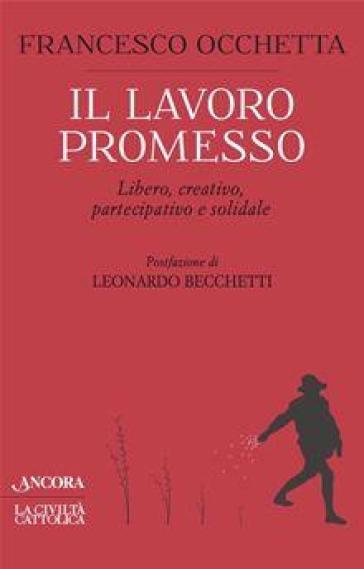 Il lavoro promesso. Libero, creativo, partecipativo e solidale - Francesco Occhetta |