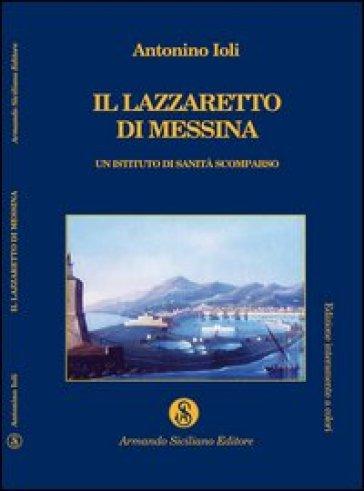 Il lazzaretto di Messina. Un istituto di sanità scomparso - Antonino Ioli |