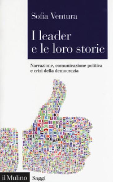I leader e le loro storie. Narrazione, comunicazione politica e crisi della democrazia - Sofia Ventura  