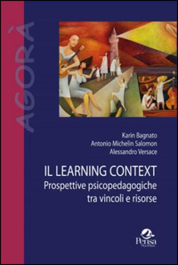 Il learning context. Prospettive psicopedagogiche tra vincoli e risorse - Karin Bagnato | Thecosgala.com