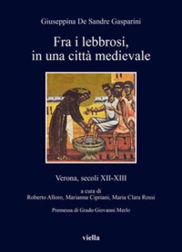 Fra i lebbrosi, in una città medievale. Verona, secoli XII-XIII - Giuseppina De Sandre Gasparini |