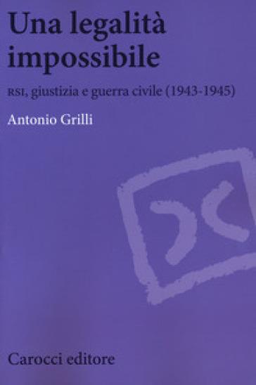 Una legalità impossibile. RSI, giustizia e guerra civile (19439-1945) - Antonio Grilli pdf epub