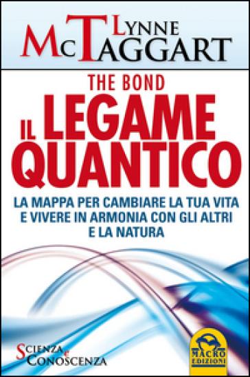 Il legame quantico. The Bond. La mappa per cambiare la tua vita e vivere in armonia con gli altri e la natura - Lynne McTaggart |