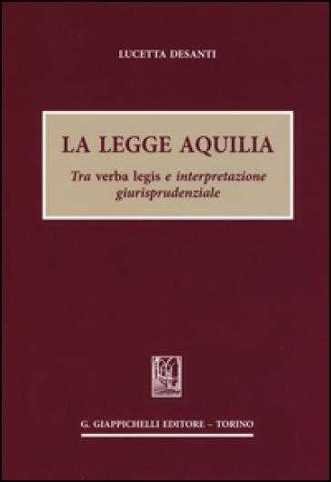 La legge Aquilia. Tra verba legis e interpretazione giurisprudenziale - Lucetta Desanti | Thecosgala.com