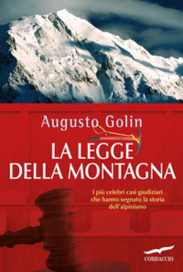 La legge della montagna. I più celebri casi giudiziari che hanno segnato la storia dell'alpinismo - Augusto Golin | Rochesterscifianimecon.com