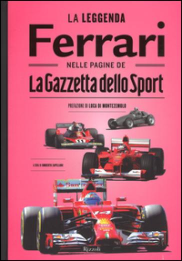 La leggenda Ferrari nelle pagine de «La Gazzetta dello Sport» - U. Zapelloni |