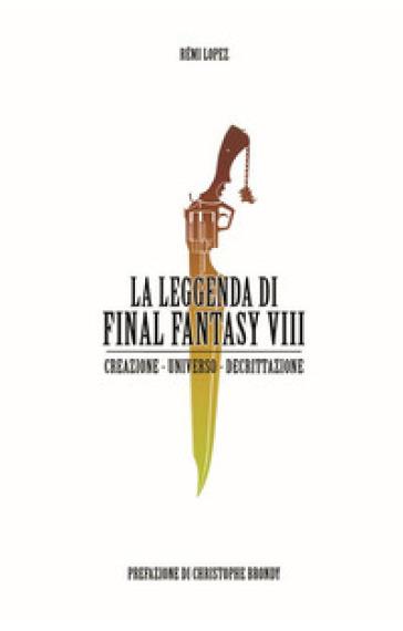 La leggenda di Final Fantasy VIII. Creazione, universo, descrizione - Rémi Lopez |