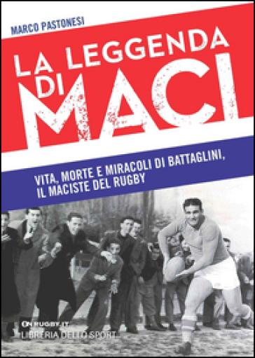 La leggenda di Maci. Vita, morte e miracoli di Battaglini, il maciste del rugby - Marco Pastonesi |