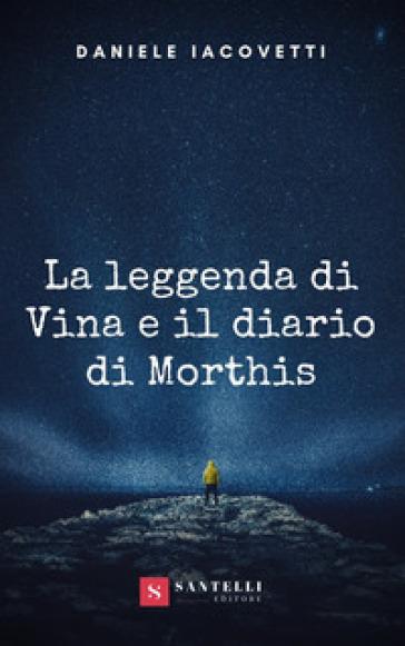 La leggenda di Vina e il diario di Morthis - Daniele Iacovetti  