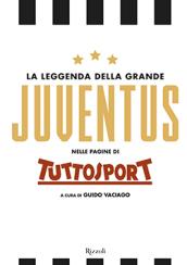 La leggenda della grande Juventus nelle pagine di Tuttosport. Ediz. illustrata