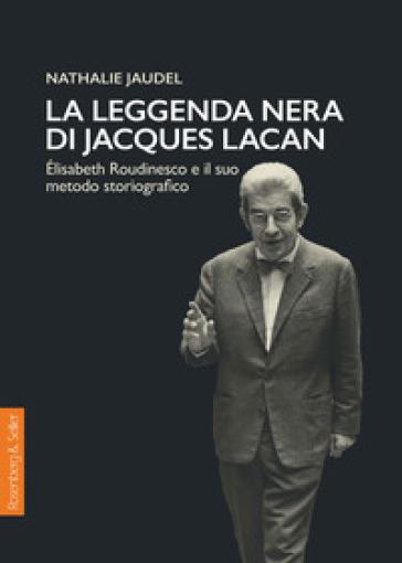 La leggenda nera di Jacques Lacan. Elisabeth Roudinesco e il suo metodo storiografico - Nathalie Jaudel  