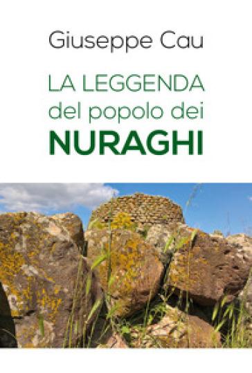 La leggenda del popolo dei nuraghi - Giuseppe Cau |