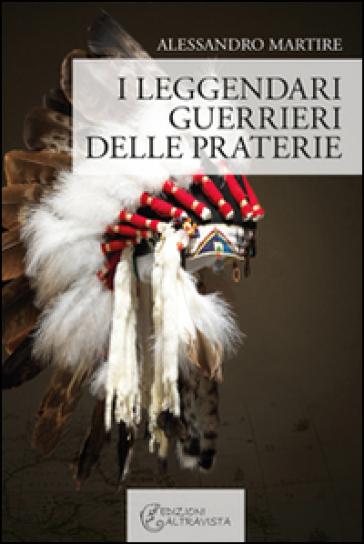 I leggendari guerrieri delle praterie - Alessandro Martire |