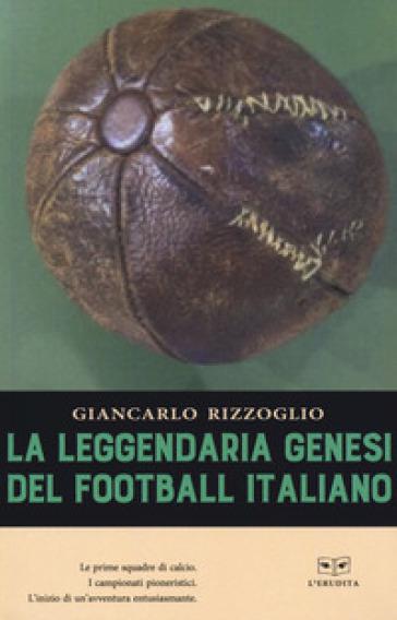 La leggendaria genesi del football italiano - Giancarlo Rizzoglio | Rochesterscifianimecon.com