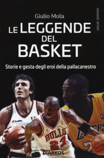 Le leggende del basket. Storie e gesta degli eroi della pallacanestro - Giulio Mola | Thecosgala.com