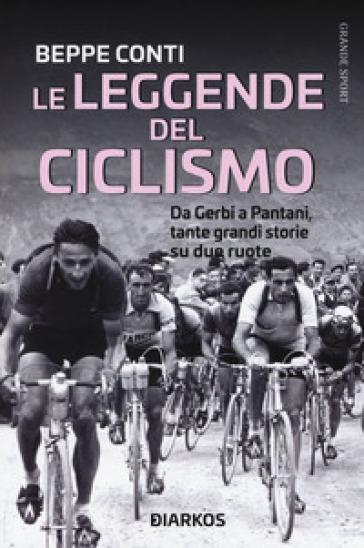 Le leggende del ciclismo. Da Gerbi a Pantani, tante grandi storie su due ruote - Beppe Conti |