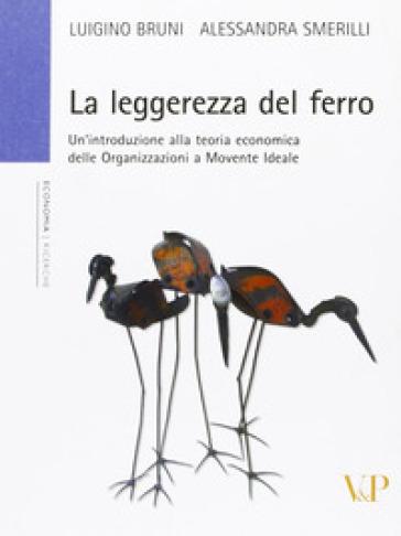 La leggerezza del ferro. Un'introduzione alla teoria economica delle «organizzazioni a movente ideale» - Luigino Bruni  