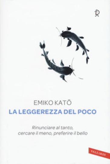 La leggerezza del poco. Rinunciare al tanto, cercare il meno, preferire il bello - Emiko Kato pdf epub