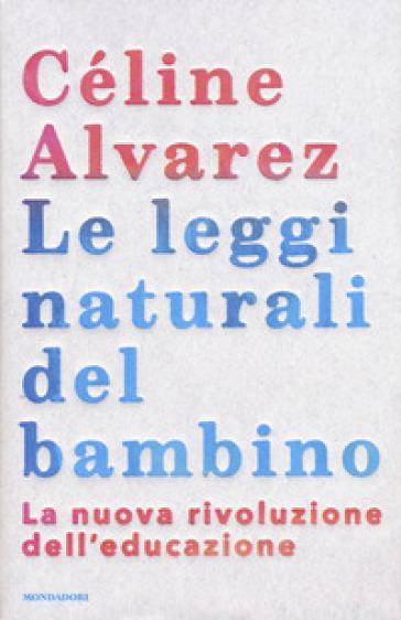 Le leggi naturali del bambino. La nuova rivoluzione dell'educazione - Céline Alvarez | Thecosgala.com